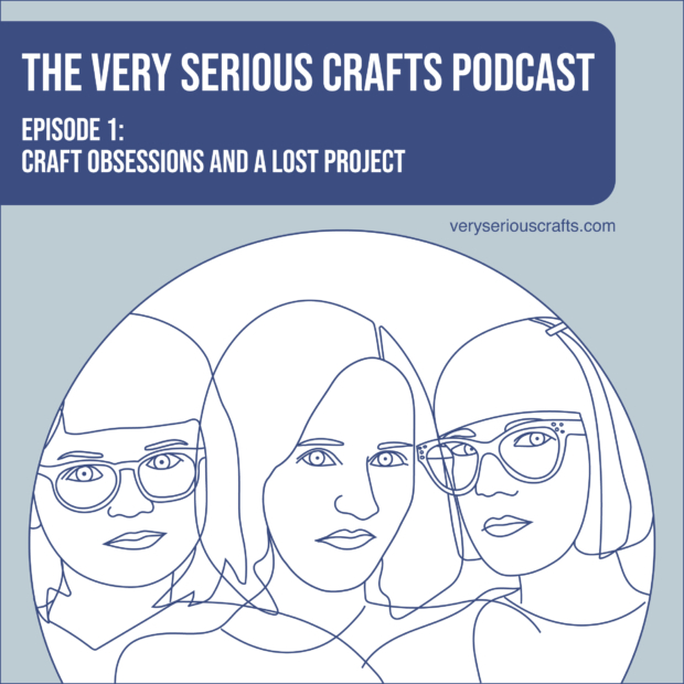 The Very Serious Crafts Podcast, S01E01: Craft Obsessions and a Lost Project