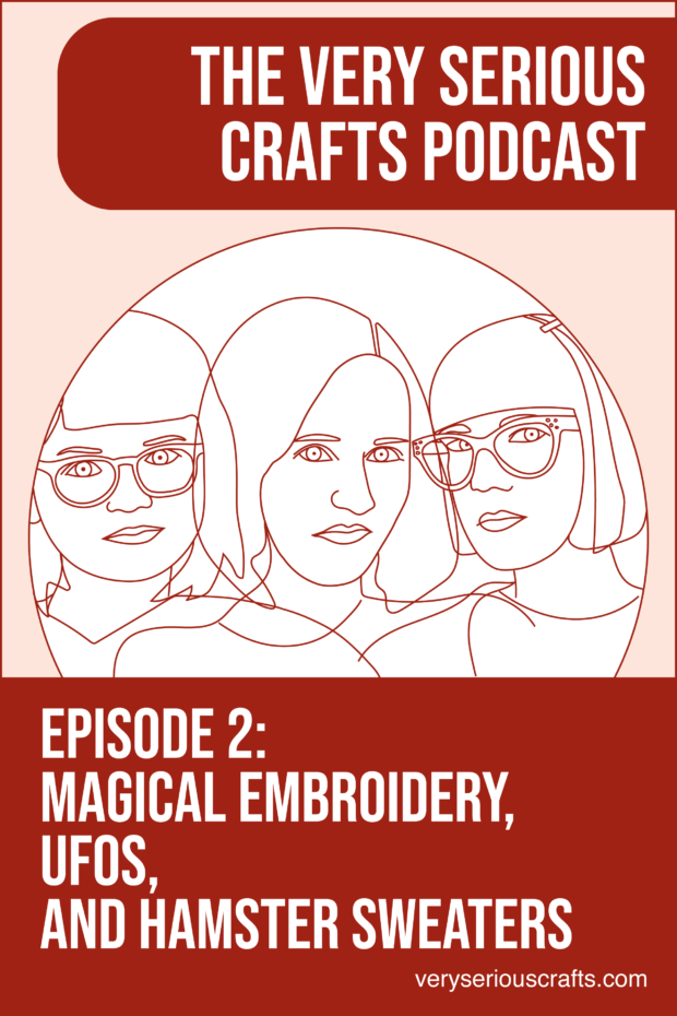 New Episode: The Very Serious Crafts Podcast, S01E02 – Magical Embroidery, UFOs, and Hamster Sweaters