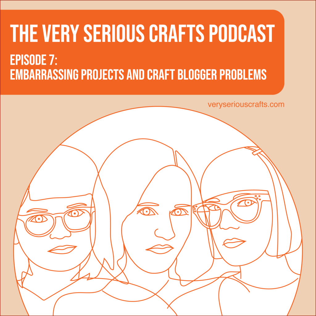 New Episode: The Very Serious Crafts Podcast, S01E07 – Embarrassing Projects and Craft Blogger Problems