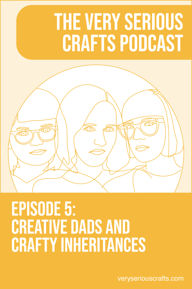 The Very Serious Crafts Podcast, S01E05 – Creative Dads and Crafty Inheritances