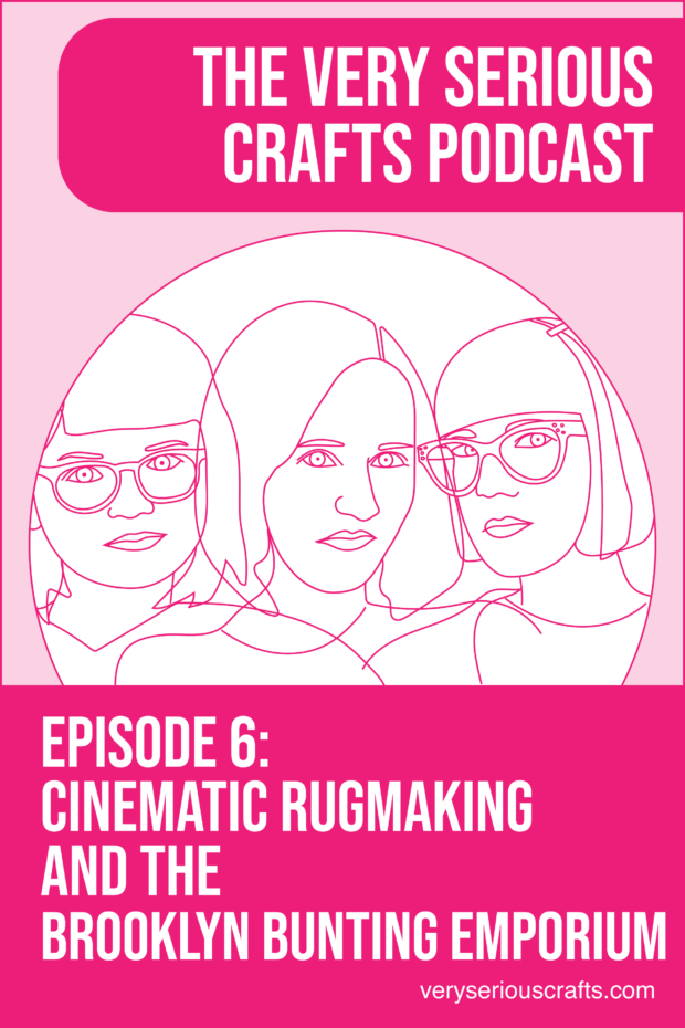 The Very Serious Crafts Podcast, S01E06 – Cinematic Rugmaking and the Brooklyn Bunting Emporium