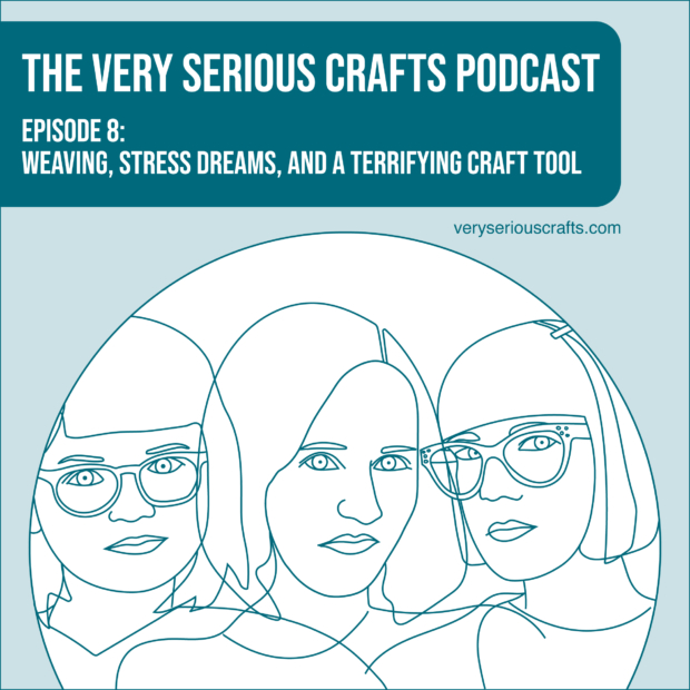 New Episode: The Very Serious Crafts Podcast, S01E08 – Weaving, Stress Dreams, and a Terrifying Craft Tool