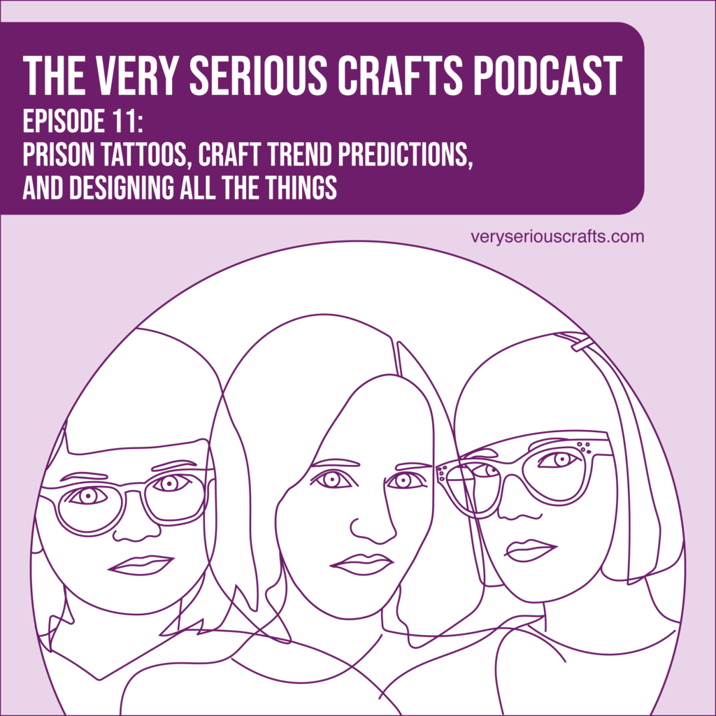 New Episode: The Very Serious Crafts Podcast, S01E11 – Prison Tattoos, Craft Trend Predictions, and Designing All the Things