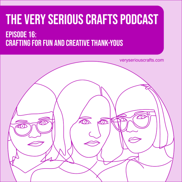 New Episode: The Very Serious Crafts Podcast, S01E16 – Crafting for Fun and Creative Thank-Yous