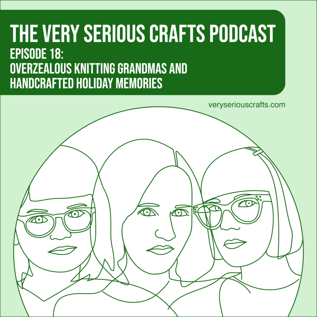 New Episode: The Very Serious Crafts Podcast, S01E18 – Overzealous Knitting Grandmas and Handcrafted Holiday Memories
