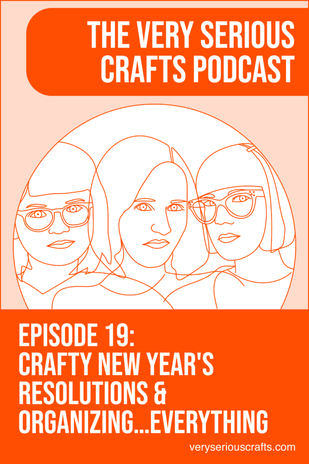 New Episode: The Very Serious Crafts Podcast, S01E19 – Crafty New Year's Resolutions and Organizing…Everything
