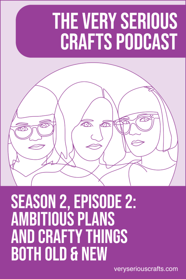 New Episode: The Very Serious Crafts Podcast, S02E02 – Ambitious Plans and Crafty Things Both Old and New