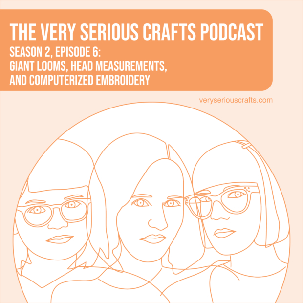 New Episode: The Very Serious Crafts Podcast, S02E06 – Giant Looms, Head Measurements, and Computerized Embroidery