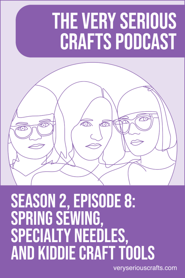 New Episode: The Very Serious Crafts Podcast, S02E08 – Spring Sewing, Specialty Needles, and Kiddie Craft Tools