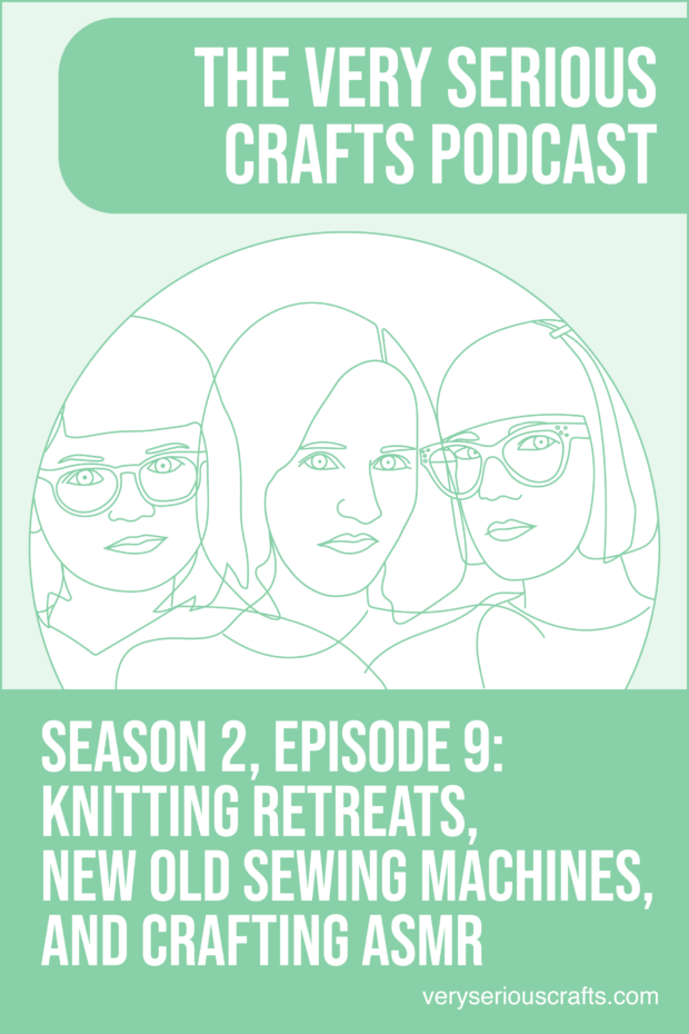 New Episode: The Very Serious Crafts Podcast, S02E09 – Knitting Retreats, New Old Sewing Machines, and Crafting ASMR