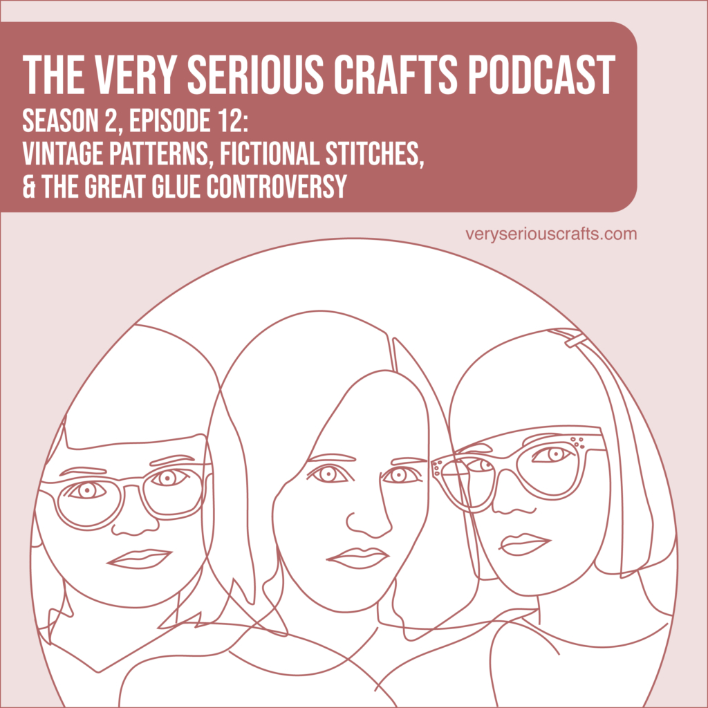 New Episode: The Very Serious Crafts Podcast, S02E12 – Vintage Patterns, Fictional Stitches, and the Great Glue Controversy