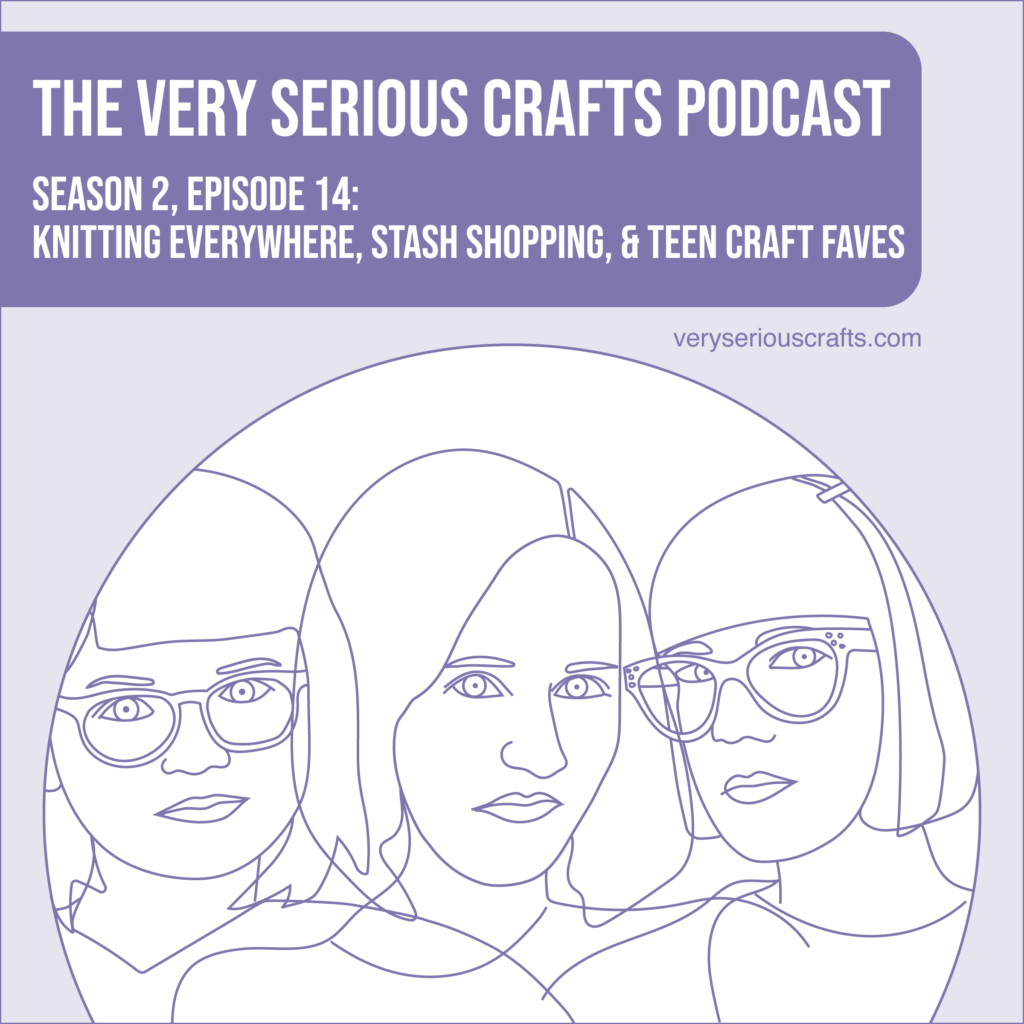 New Episode: The Very Serious Crafts Podcast, S02E14 – Knitting Everywhere, Stash Shopping, and Teen Craft Faves