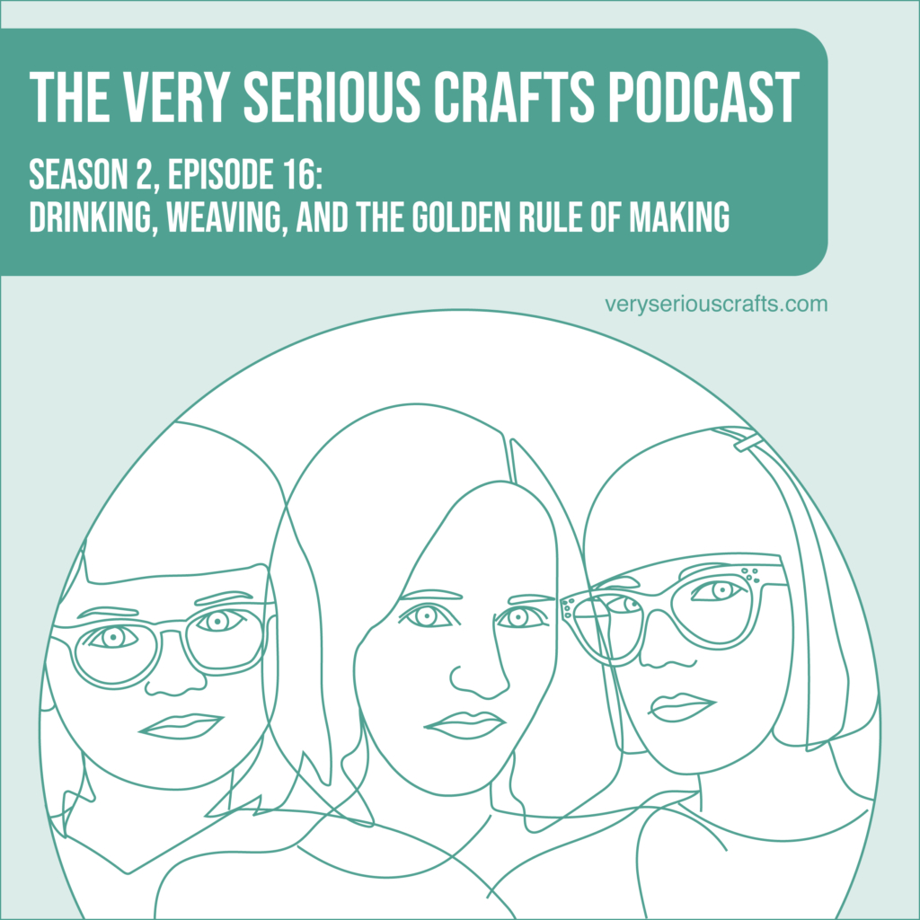 New Episode: The Very Serious Crafts Podcast, S02E16 – Drinking, Weaving, and the Golden Rule of Making