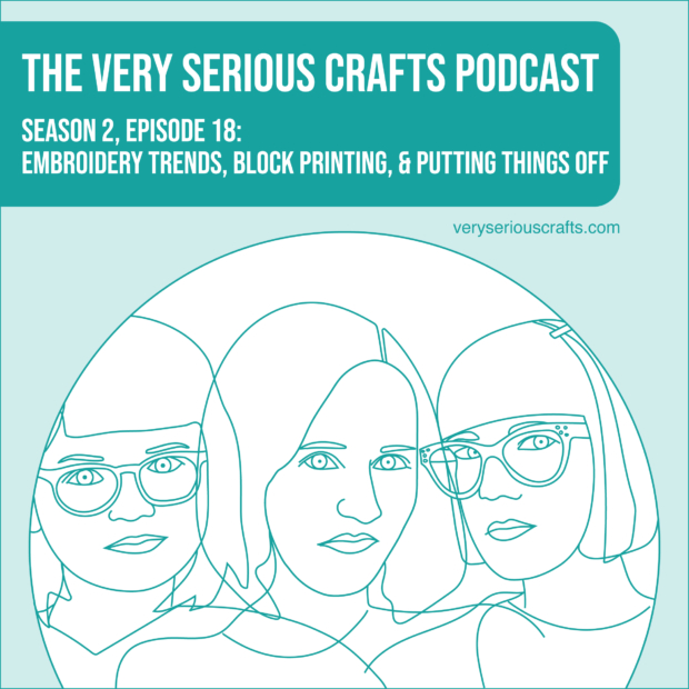 New Episode: The Very Serious Crafts Podcast, S02E18 – Embroidery Trends, Block Printing, and Putting Things Off