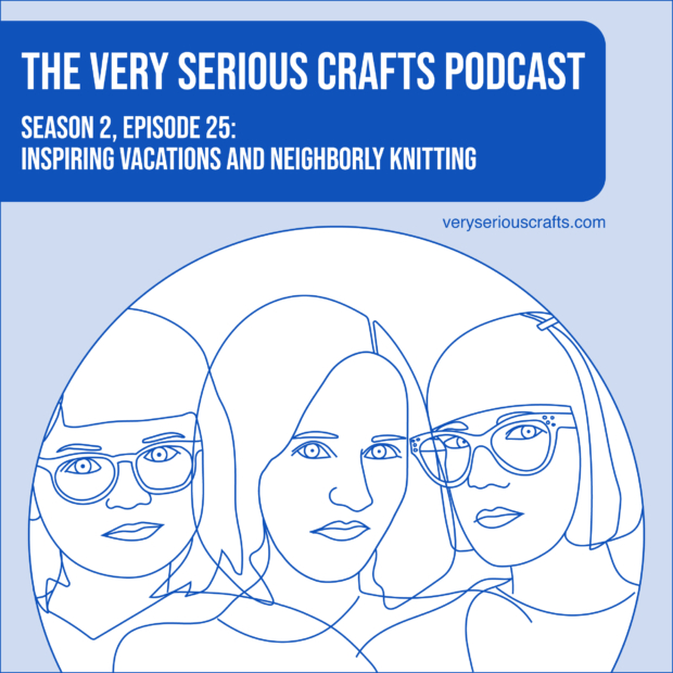 New Episode: The Very Serious Crafts Podcast, S02E25 – Inspiring Vacations and Neighborly Knitting