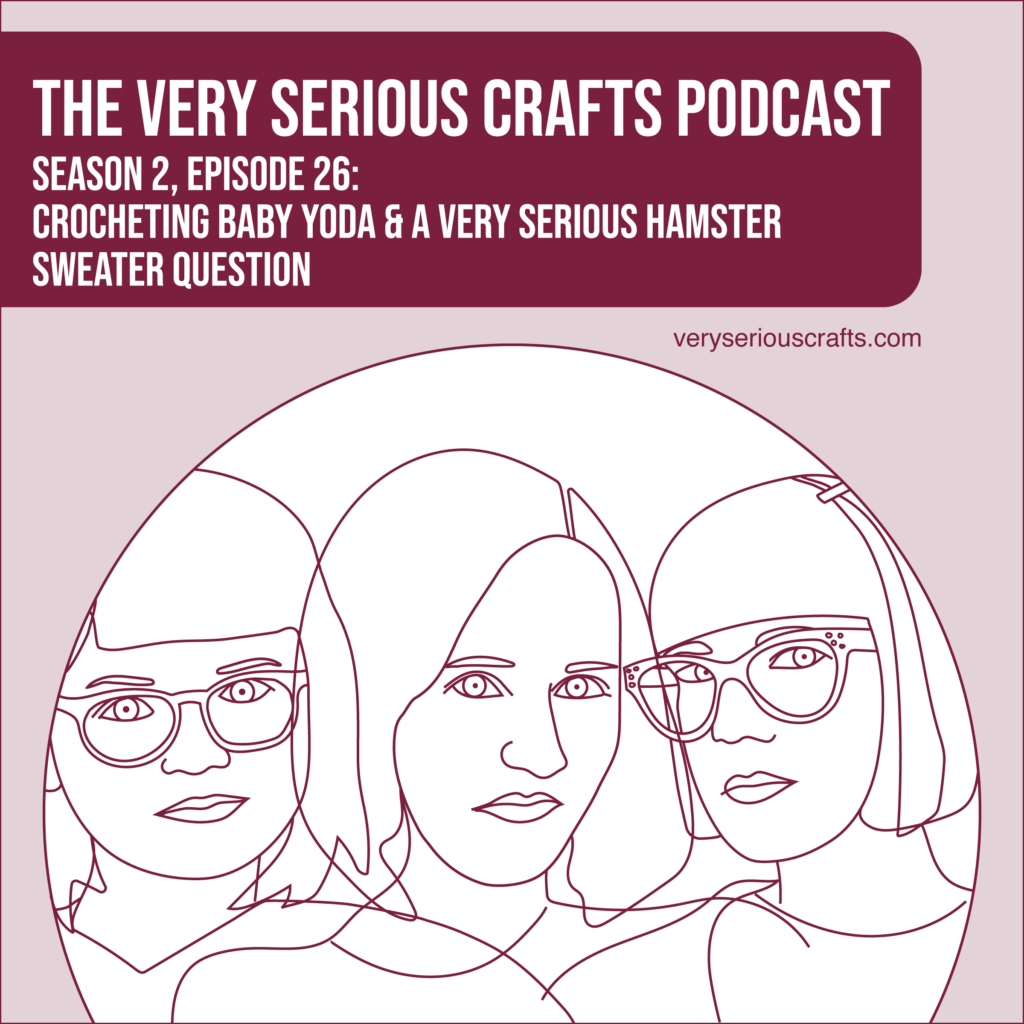 New Episode: The Very Serious Crafts Podcast, S02E26 – Crocheting Baby Yoda and a Very Serious Hamster Sweater Question