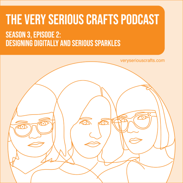 The Very Serious Crafts Podcast, Season 3: Episode 2 – Designing Digitally and Serious Sparkles