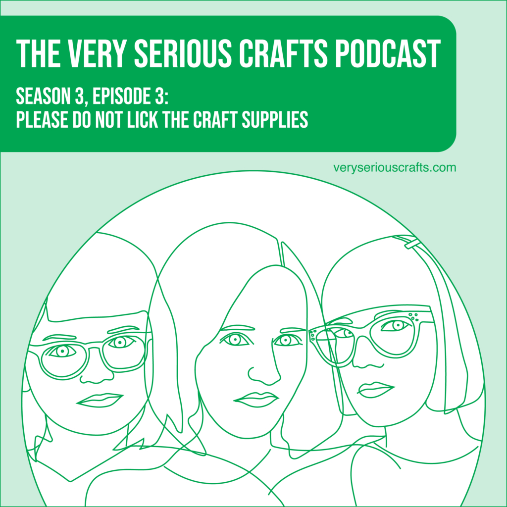New Episode: The Very Serious Crafts Podcast, S3E3 – PLEASE DO NOT LICK THE CRAFT SUPPLIES