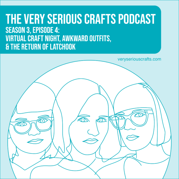 New Episode: The Very Serious Crafts Podcast, S3E4 – Virtual Craft Night, Awkward Outfits, and the Return of Latchook