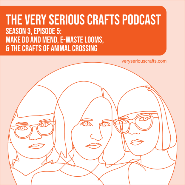 New Episode: The Very Serious Crafts Podcast, S3E5 – Make Do and Mend, E-Waste Looms, and the Crafts of Animal Crossing