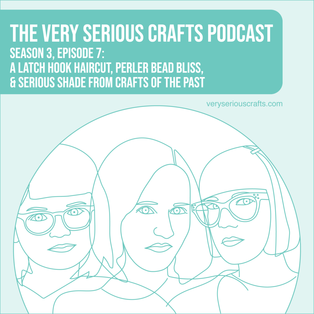 New Episode: The Very Serious Crafts Podcast, S3E7 – A Latch Hook Haircut, Perler Bead Bliss, and Serious Shade from Crafts of the Past