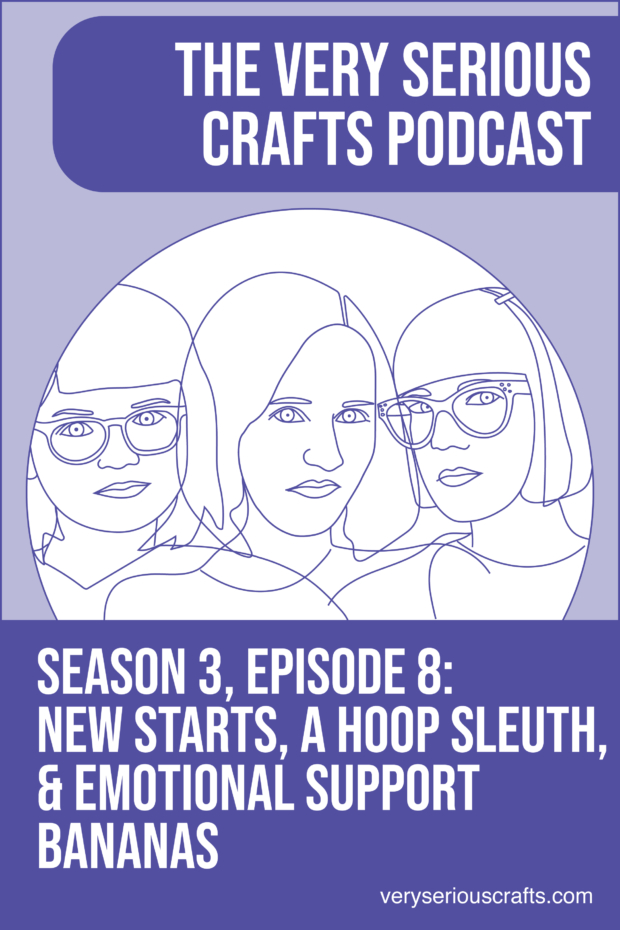 New Episode: The Very Serious Crafts Podcast, S3E8 – New Starts, a Hoop Sleuth, and Emotional Support Bananas