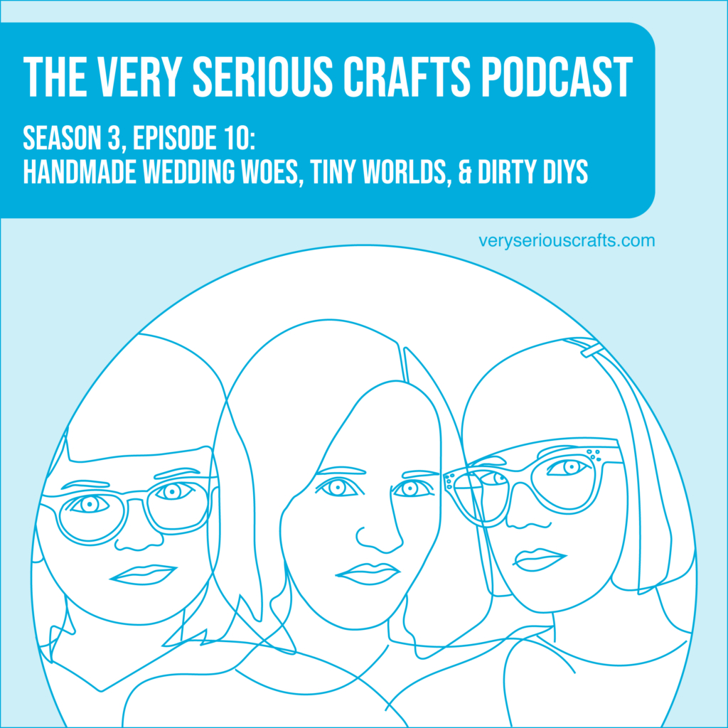 New Episode: The Very Serious Crafts Podcast, S3E10 – Handmade Wedding Woes, Tiny Worlds, and Dirty DIYs