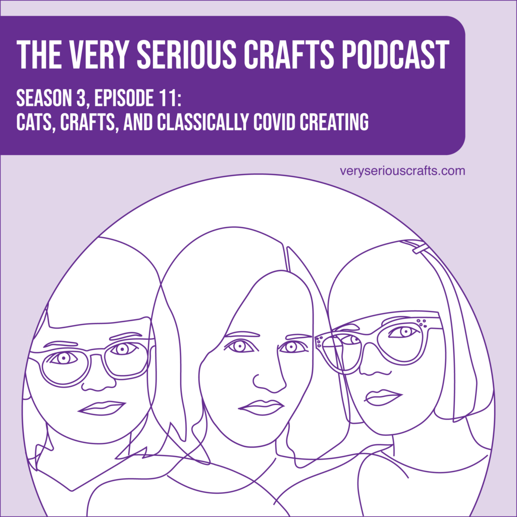 New Episode: The Very Serious Crafts Podcast, S3E11 – Cats, Crafts, and Classically COVID Creating