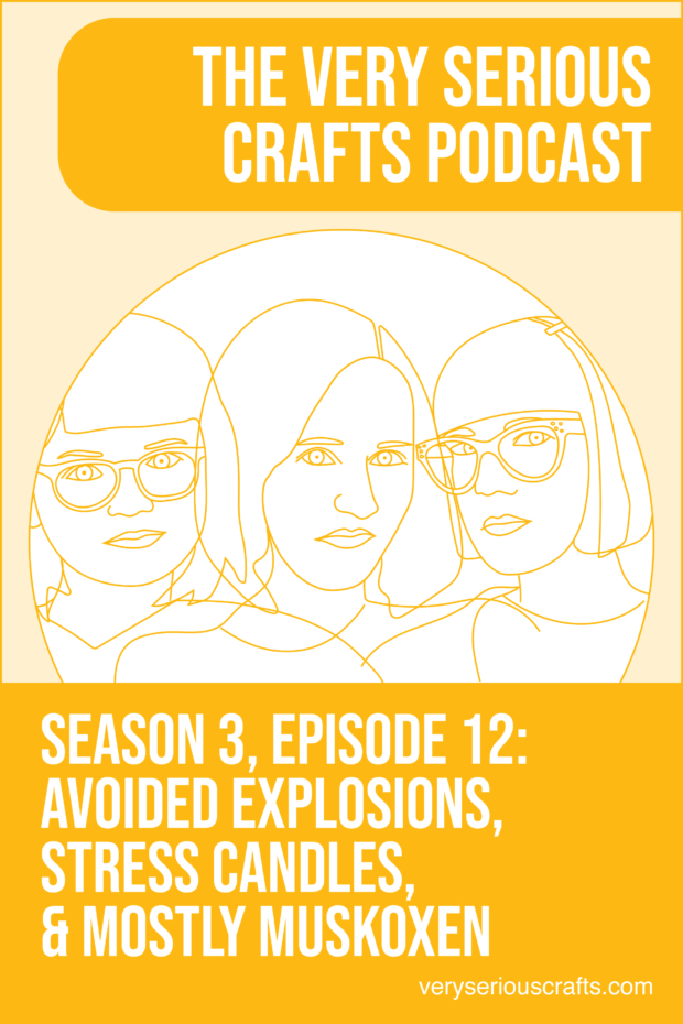 New Episode: The Very Serious Crafts Podcast, S3E12 – Avoided Explosions, Stress Candles, and Mostly Muskoxen