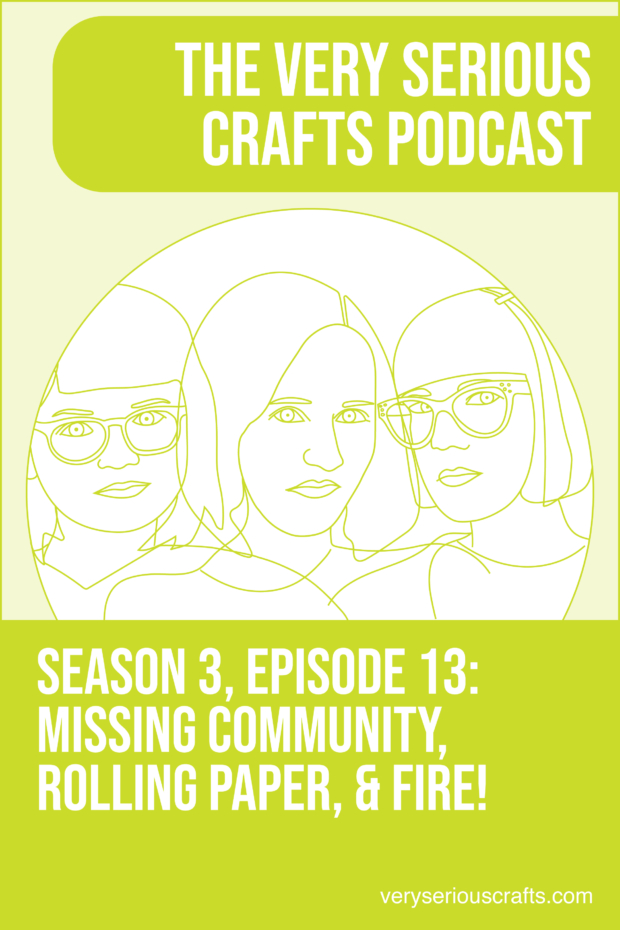 New Episode: The Very Serious Crafts Podcast, S3E13 – Missing Community, Rolling Paper, and FIRE!