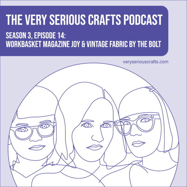 New Episode: The Very Serious Crafts Podcast, S3E14 – Workbasket Magazine Joy and Vintage Fabric by the Bolt