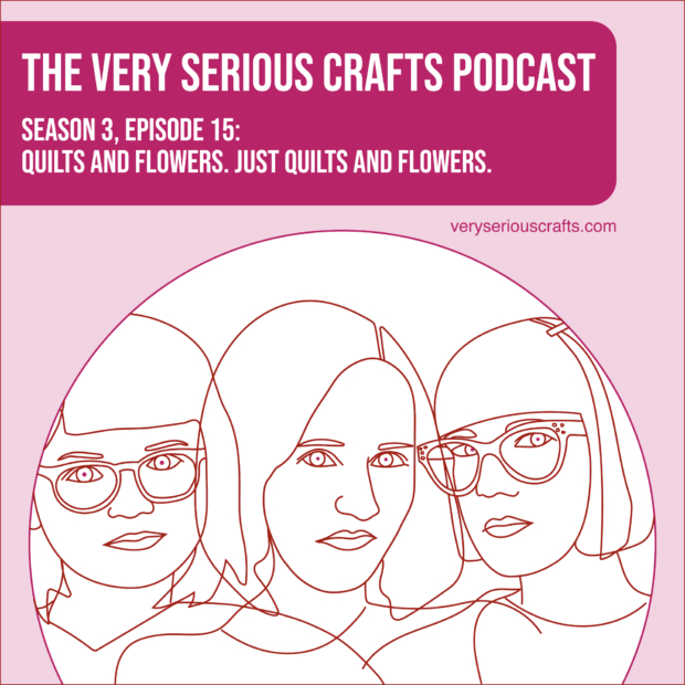 New Episode: The Very Serious Crafts Podcast, S3E15 – Quilts and Flowers. Just Quilts and Flowers.