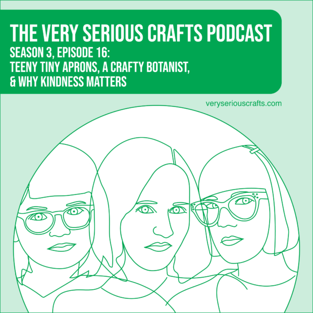 New Episode: The Very Serious Crafts Podcast, S3E16 – Teeny Tiny Aprons, a Crafty Botanist, and Why Kindness Matters