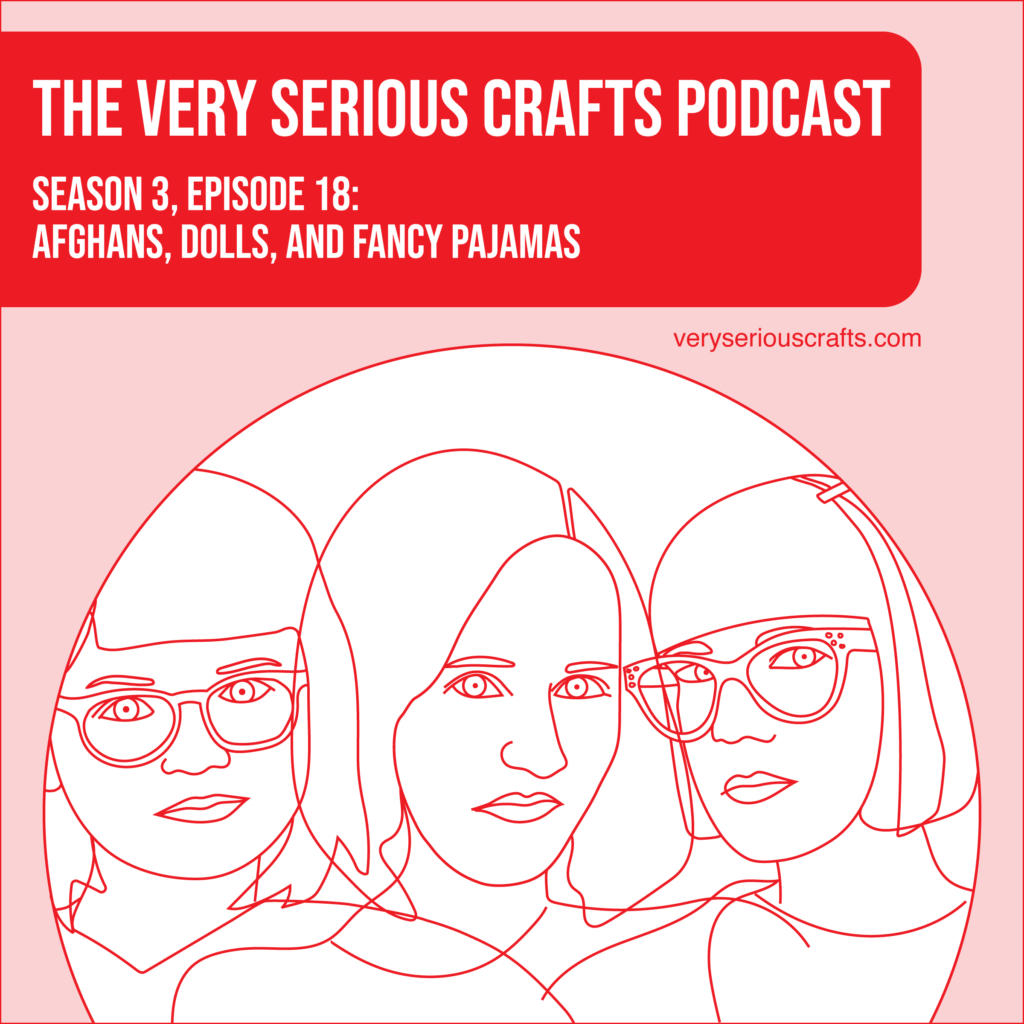New Episode: The Very Serious Crafts Podcast, S3E18 – Afghans, Dolls, and Fancy Pajamas