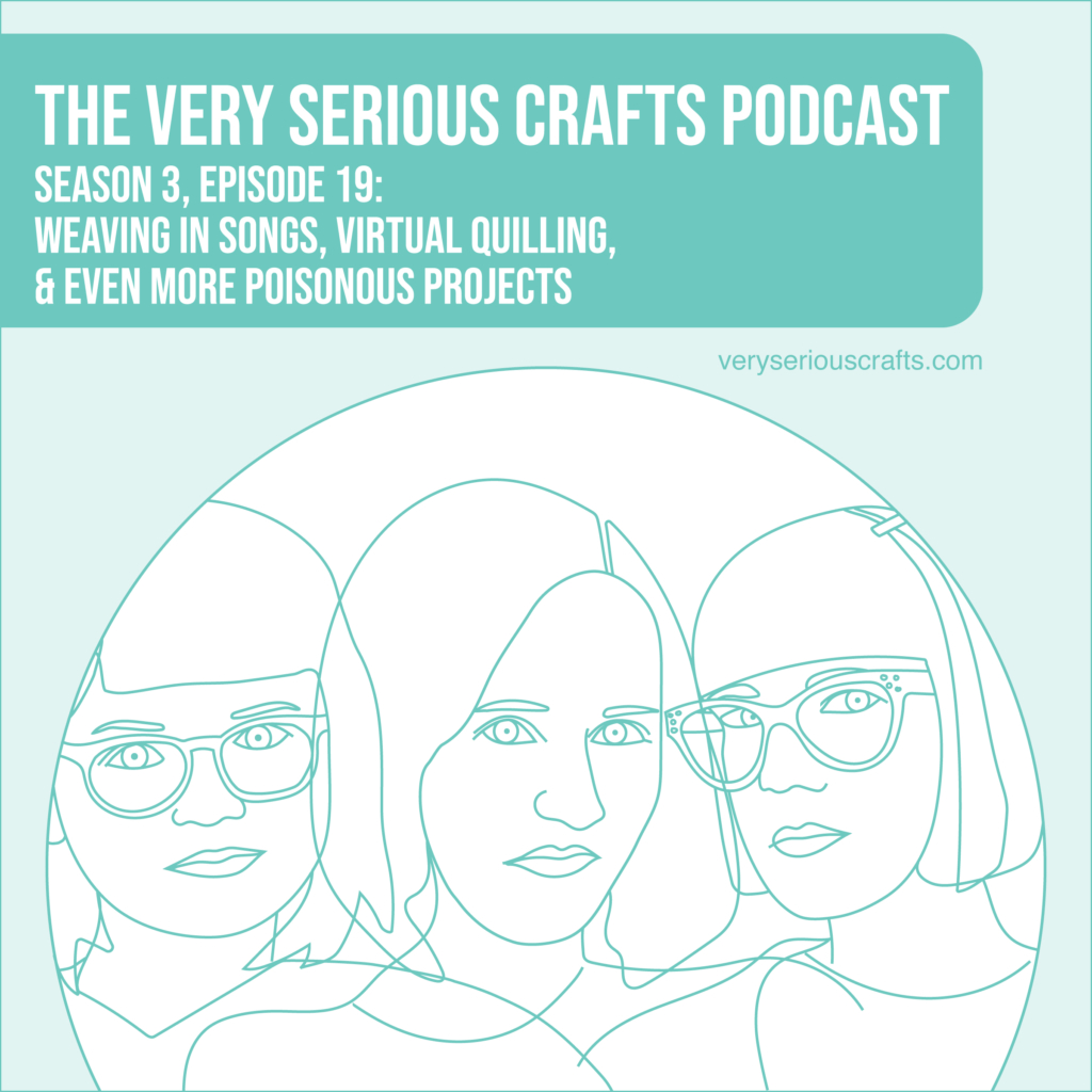 New Episode: The Very Serious Crafts Podcast, S3E19 – Musical Weaving, Virtual Quilling, and More Poisonous Crafting