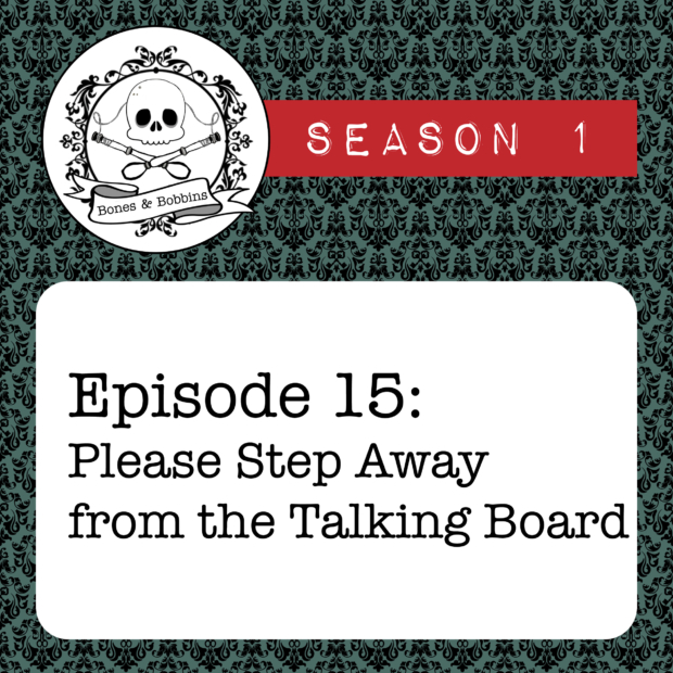 New Episode: The Bones & Bobbins Podcast, S01E15: Please Step Away from the Talking Board
