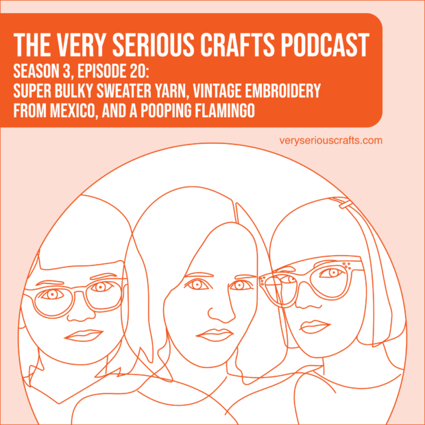 New Episode: The Very Serious Crafts Podcast, S3E20 – Episode 20 – Super Bulky Sweater Yarn, Vintage Embroidery from Mexico, and a Pooping Flamingo