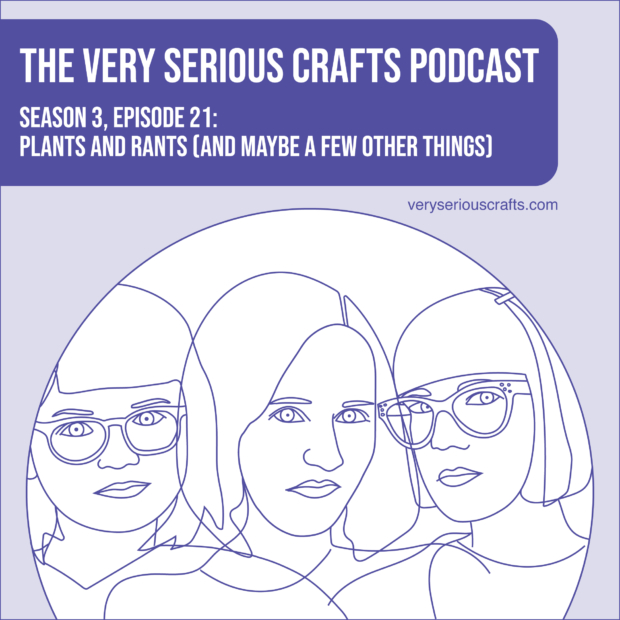 New Episode: The Very Serious Crafts Podcast, S3E21 – Plants and Rants (and Maybe a Few Other Things)