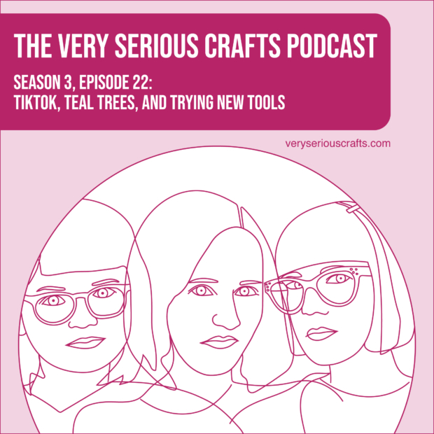New Episode: The Very Serious Crafts Podcast, S3E22 – TikTok, Teal Trees, and Trying New Tools