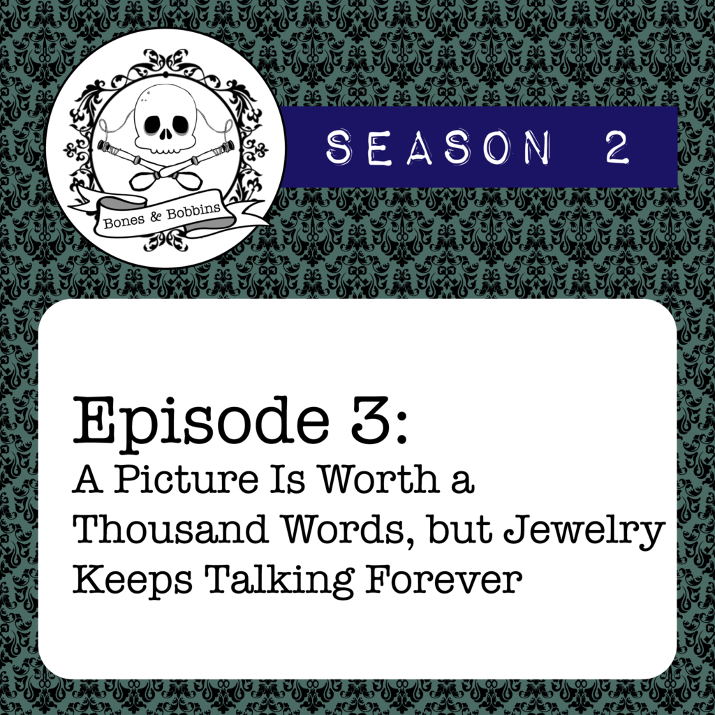 New Episode: The Bones & Bobbins Podcast, S02E03: A Picture Is Worth a Thousand Words, but Jewelry Keeps Talking Forever