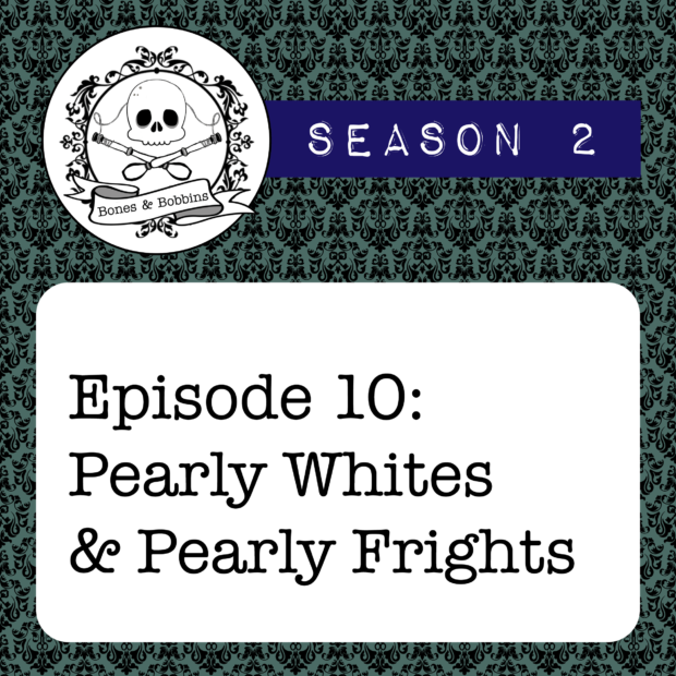 New Episode: The Bones & Bobbins Podcast, S02E10: Pearly Whites and Pearly Frights