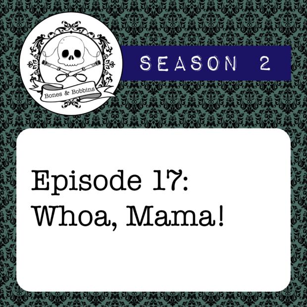 New Episode: The Bones & Bobbins Podcast, S02E17: Whoa, Mama!