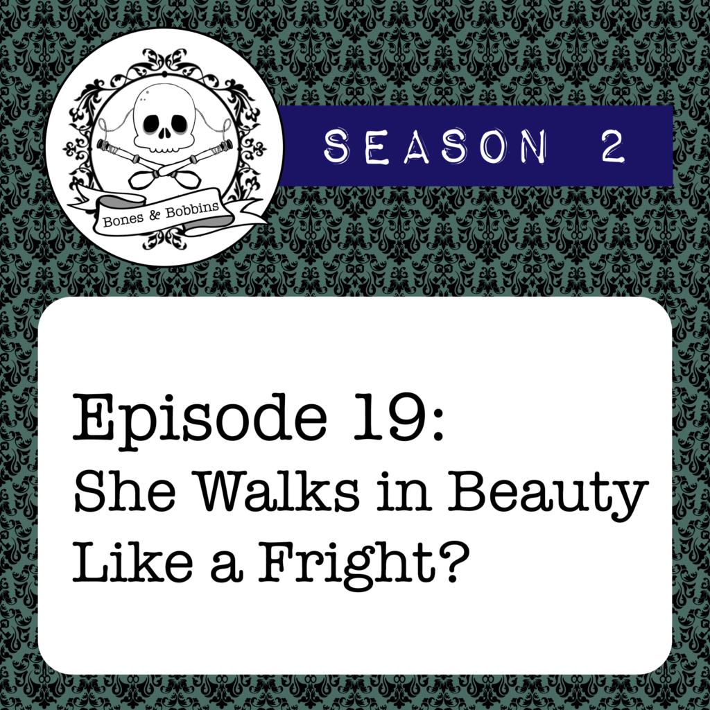 New Episode: The Bones & Bobbins Podcast, S02E19: She Walks in Beauty Like a Fright?